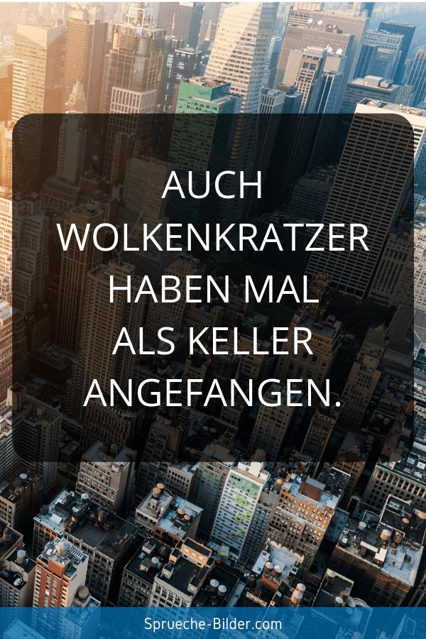 Motivationssprüche - Auch Wolkenkratzer haben mal als Keller angefangen.