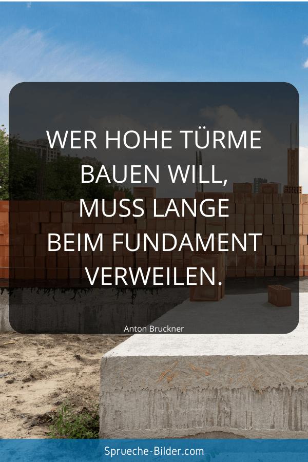 Motivationssprüche - Wer hohe Türme bauen will, muss lange beim Fundament verweilen. Anton Bruckner