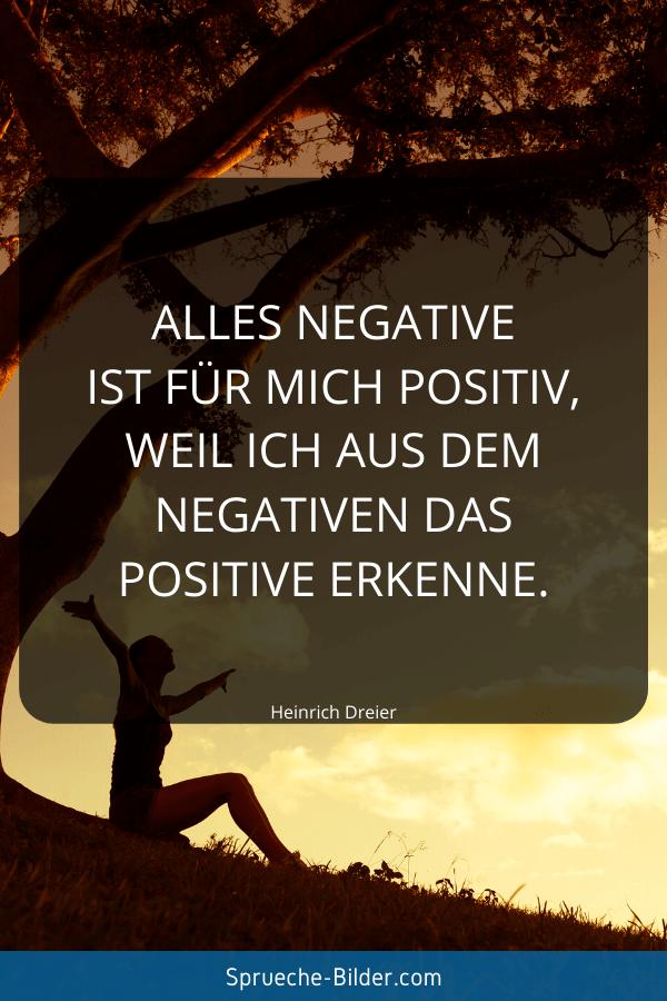 Positive Sprüche - Alles Negative ist für mich positiv, weil ich aus dem Negativen das Positive erkenne. Heinrich Dreier