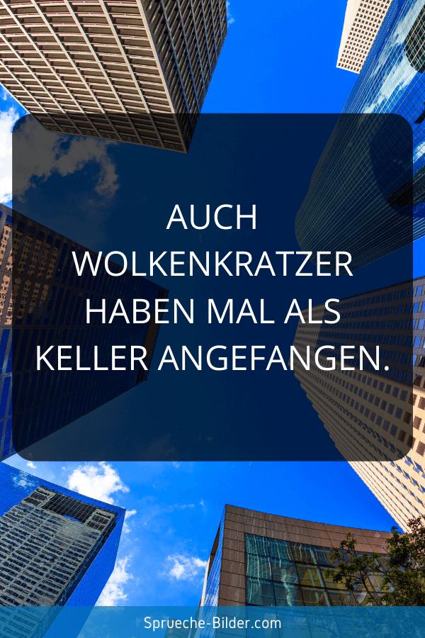 Positive Sprüche - Auch Wolkenkratzer haben mal als Keller angefangen.