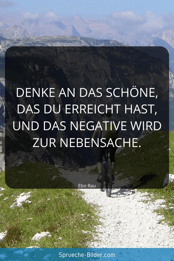 Positive Sprüche - Denke an das Schöne, das du erreicht hast, und das Negative wird zur Nebensache. Ebo Rau
