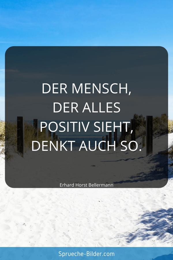 Positive Sprüche - Der Mensch, der alles positiv sieht, denkt auch so. Erhard Horst Bellermann