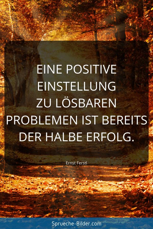 Positive Sprüche - Eine positive Einstellung zu lösbaren Problemen ist bereits der halbe Erfolg. Ernst Ferstl