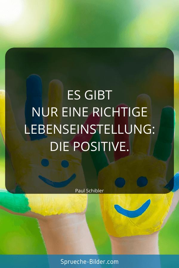 Positive Sprüche - Es gibt nur eine richtige Lebenseinstellung die positive. Paul Schibler