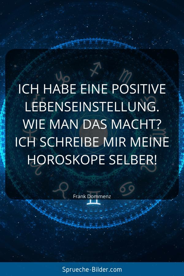 Positive Sprüche - Ich habe eine positive Lebenseinstellung. Wie man das macht Ich schreibe mir meine Horoskope selber! Frank Dommenz