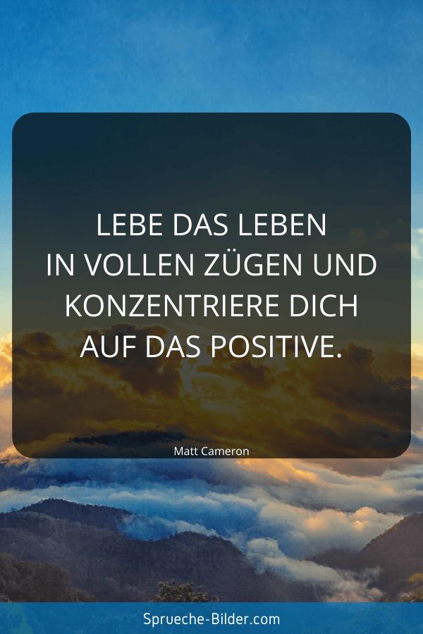 Positive Sprüche - Lebe das Leben in vollen Zügen und konzentriere dich auf das Positive. Matt Cameron