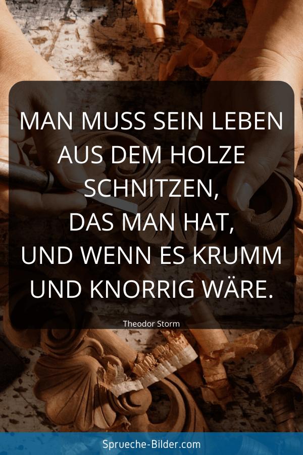 Positive Sprüche - Man muss sein Leben aus dem Holze schnitzen, das man hat, und wenn es krumm und knorrig wäre. Theodor Storm