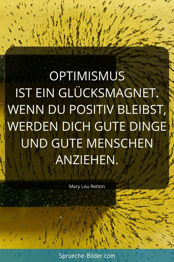 Positive Sprüche - Optimismus ist ein Glücksmagnet. Wenn du positiv bleibst, werden dich gute Dinge und gute Menschen anziehen. Mary Lou Retton