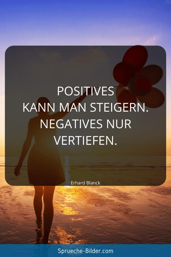 Positive Sprüche - Positives kann man steigern. Negatives nur vertiefen. Erhard Blanck