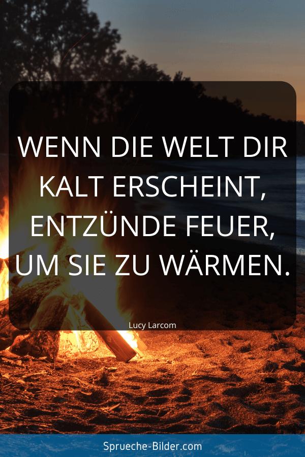 Positive Sprüche - Wenn die Welt dir kalt erscheint, entzünde Feuer, um sie zu wärmen. Lucy Larcom