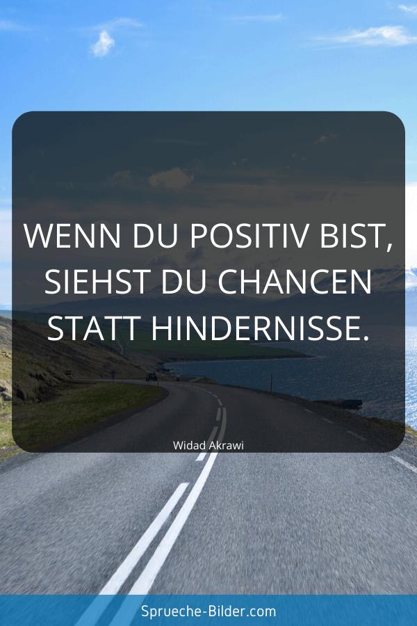 Positive Sprüche - Wenn du positiv bist, siehst du Chancen statt Hindernisse. Widad Akrawi
