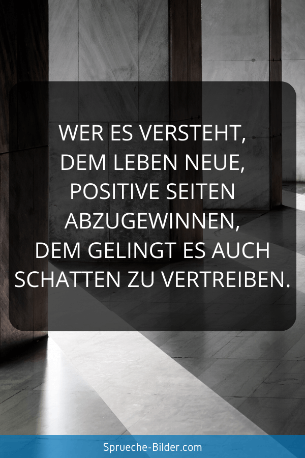 Positive Sprüche - Wer es versteht, dem Leben neue, positive Seiten abzugewinnen, dem gelingt es auch Schatten zu vertreiben.