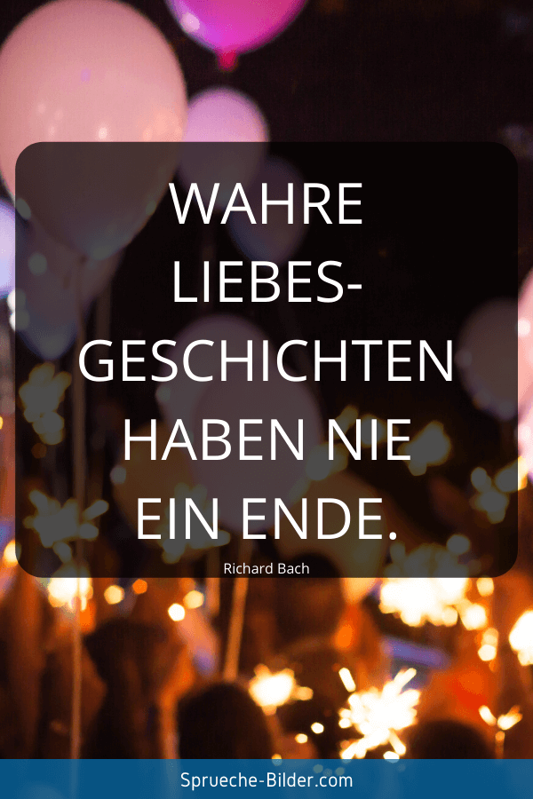 Süße Sprüche - Wahre Liebesgeschichten haben nie ein Ende. Richard Bach