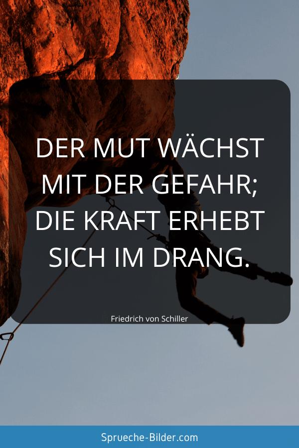 Schöne Sprüche - Der Mut wächst mit der Gefahr; die Kraft erhebt sich im Drang. Friedrich von Schiller