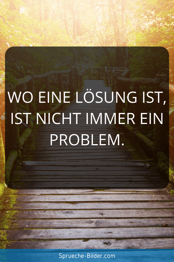 Schöne Sprüche - Wo eine Lösung ist, ist nicht immer ein Problem.