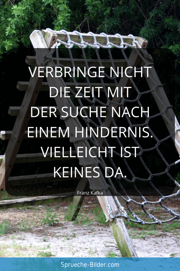 Sprüche zum Nachdenken - Verbringe nicht die Zeit mit der Suche nach einem Hindernis. Vielleicht ist keines da. Franz Kafka