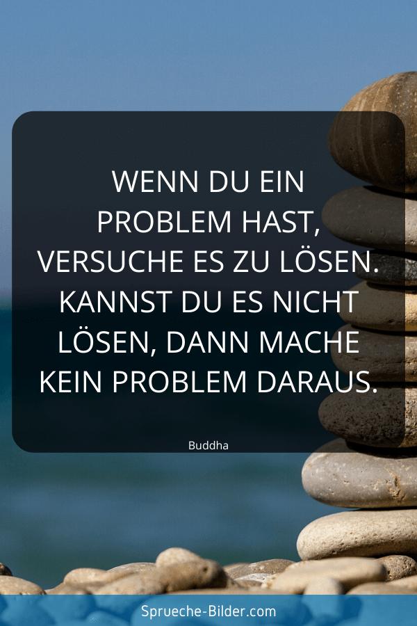 Sprüche zum Nachdenken - Wenn du ein Problem hast, versuche es zu lösen. Kannst du es nicht lösen, dann mache kein Problem daraus. Buddha