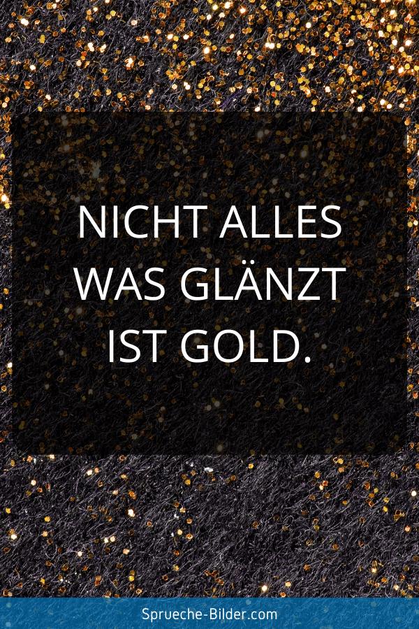 Status Sprüche - Nicht alles was glänzt ist Gold.