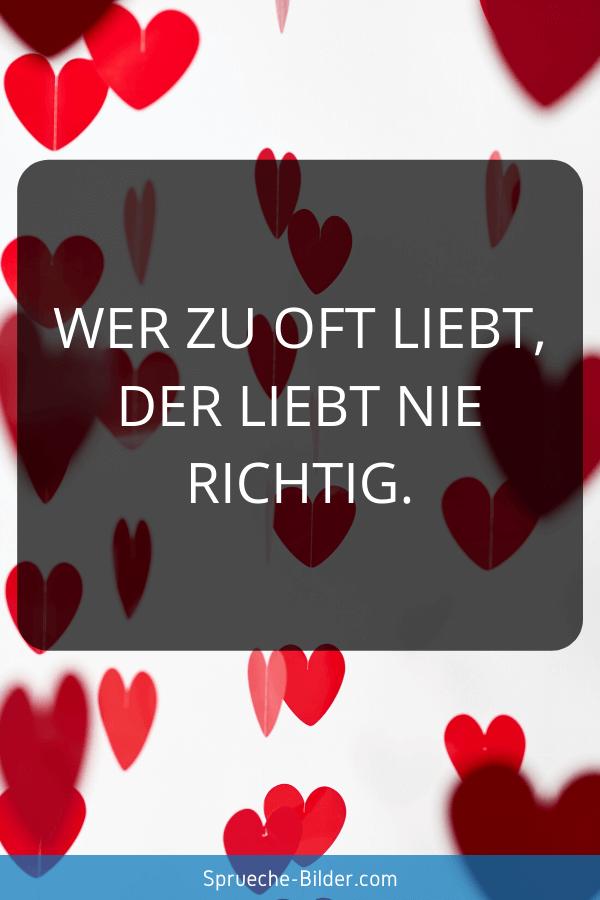 Status Sprüche - Wer zu oft liebt, der liebt nie richtig.