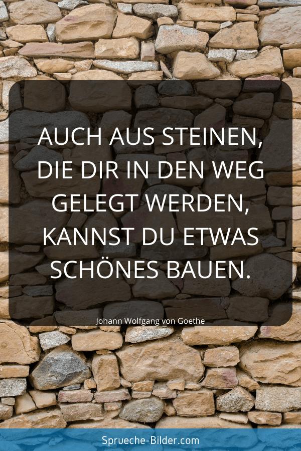 Tiefgründige Sprüche - Auch aus Steinen, die dir in den Weg gelegt werden, kannst du etwas Schönes bauen. Johann Wolfgang von Goethe
