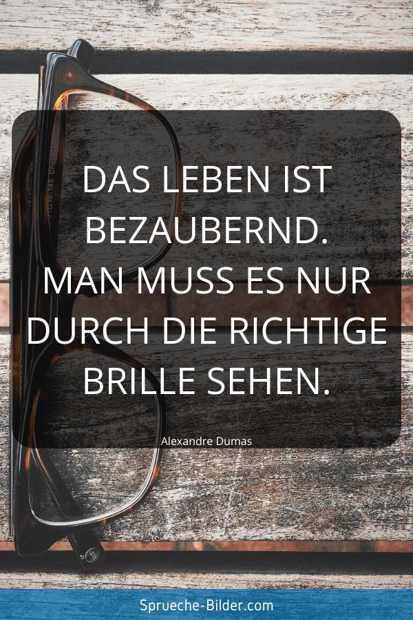 Tiefgründige Sprüche - Das Leben ist bezaubernd. Man muss es nur durch die richtige Brille sehen. Alexandre Dumas