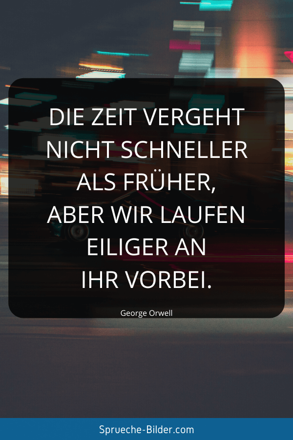 Tiefgründige Sprüche - Die Zeit vergeht nicht schneller als früher, aber wir laufen eiliger an ihr vorbei. George Orwell