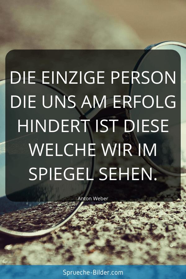 Tiefgründige Sprüche - Die einzige Person die uns am Erfolg hindert ist diese welche wir im Spiegel sehen. Anton Weber
