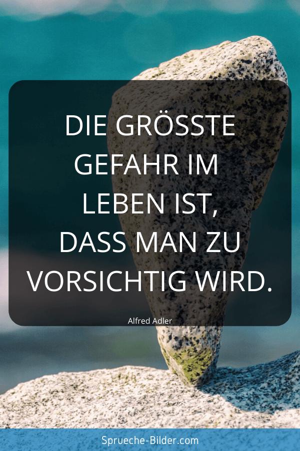 Tiefgründige Sprüche - Die größte Gefahr im Leben ist, dass man zu vorsichtig wird. Alfred Adler