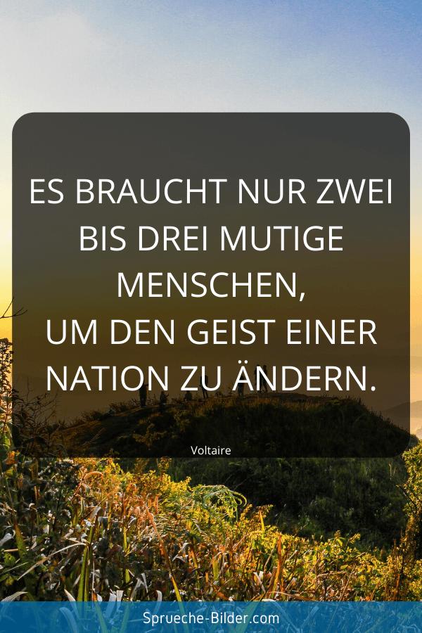Tiefgründige Sprüche - Es braucht nur zwei bis drei mutige Menschen, um den Geist einer Nation zu ändern. Voltaire