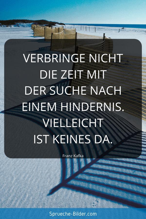 Tiefgründige Sprüche - Verbringe nicht die Zeit mit der Suche nach einem Hindernis. Vielleicht ist keines da. Franz Kafka