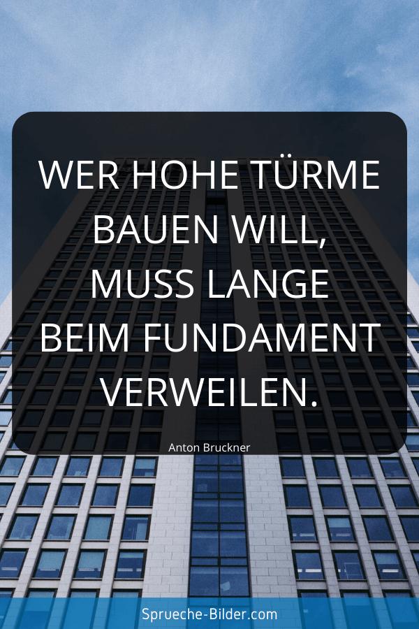 Tiefgründige Sprüche - Wer hohe Türme bauen will, muss lange beim Fundament verweilen. Anton Bruckner
