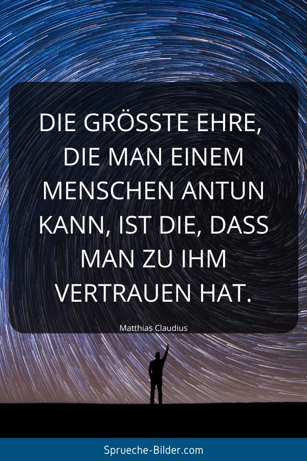 Vertrauen Sprüche - Die größteEhre, die man einem Menschen antun kann, ist die, dass man zu ihm Vertrauen hat. Matthias Claudius