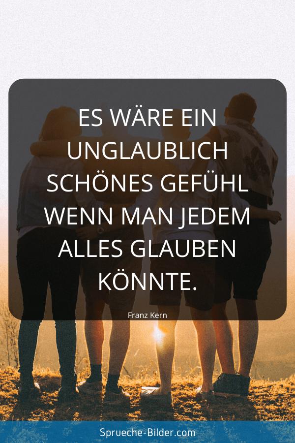 Vertrauen Sprüche - Es wäre ein unglaublich schönes Gefühl wenn man jedem alles glauben könnte. Franz Kern