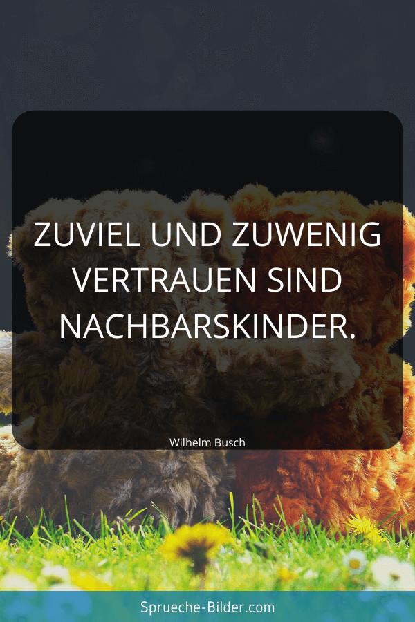 Vertrauen Sprüche - Zuviel und zuwenig Vertrauen sind Nachbarskinder. Wilhelm Busch