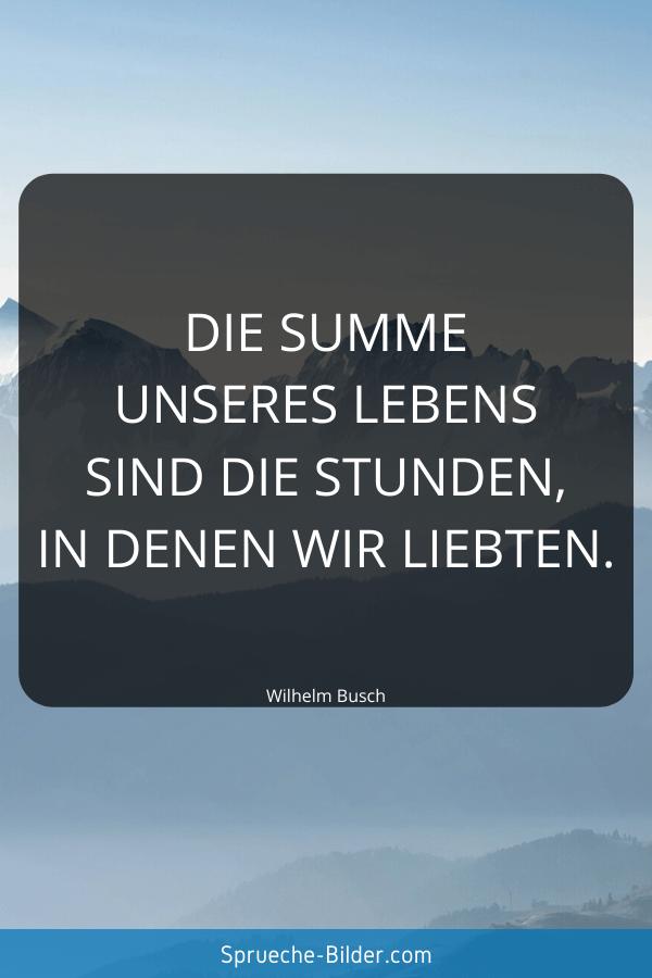 Weise Sprüche - Die Summe unseres Lebens sind die Stunden, in denen wir liebten. Wilhelm Busch