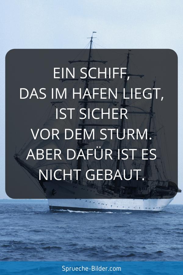 Weise Sprüche - Ein Schiff, das im Hafen liegt, ist sicher vor dem Sturm. Aber dafür ist es nicht gebaut.