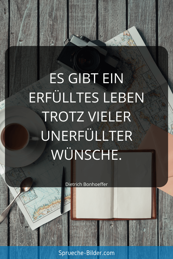 Weise Sprüche - Es gibt ein erfülltes Leben trotz vieler unerfüllter Wünsche. Dietrich Bonhoeffer