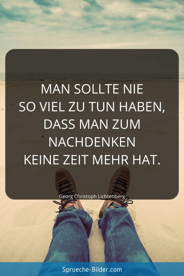 Weise Sprüche - Man sollte nie so viel zu tun haben, dass man zum Nachdenken keine Zeit mehr hat. Georg Christoph Lichtenberg