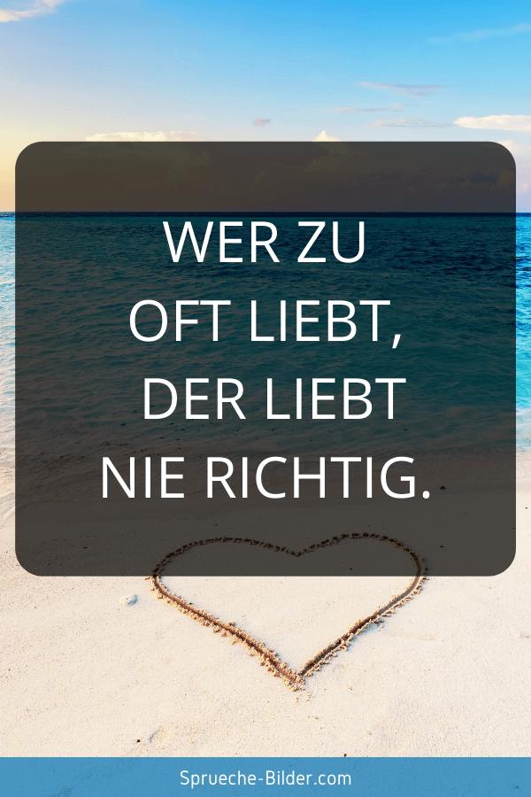 WhatsApp Sprüche - Wer zu oft liebt, der liebt nie richtig.