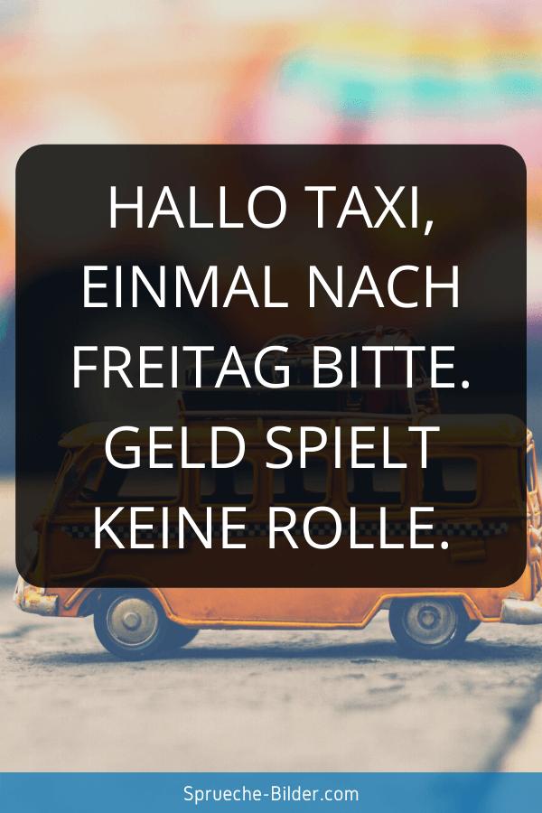 Wochenend Sprüche - Hallo Taxi, einmal nach Freitag bitte. Geld spielt keine Rolle.