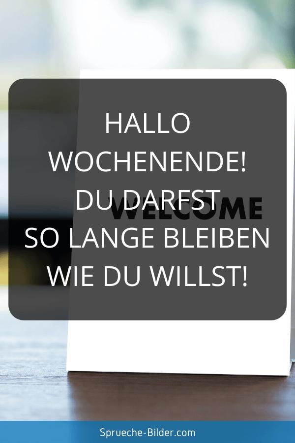 Wochenend Sprüche - Hallo Wochenende! Du darfst so lange bleiben wie Du willst!