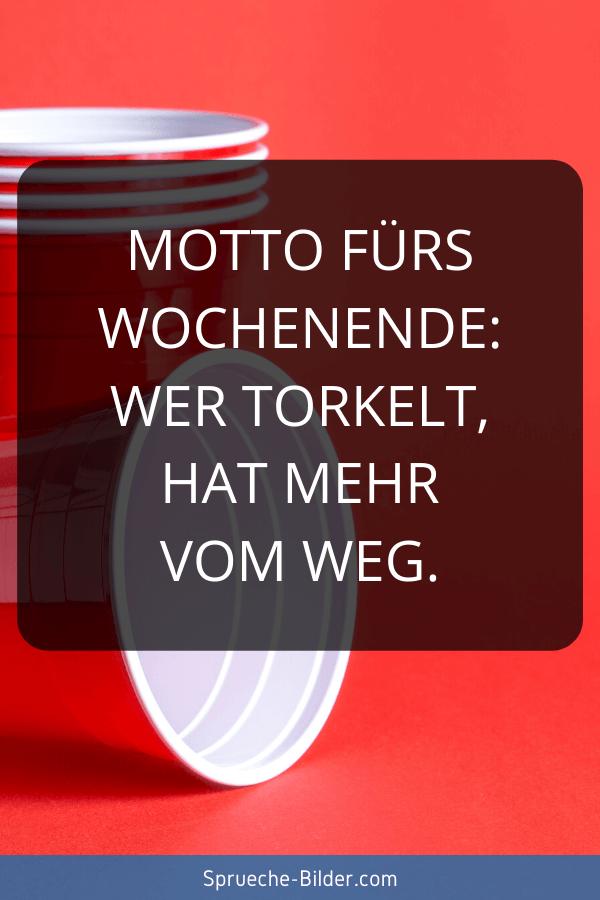 Wochenend Sprüche - Motto fürs Wochenende Wer torkelt, hat mehr vom Weg.