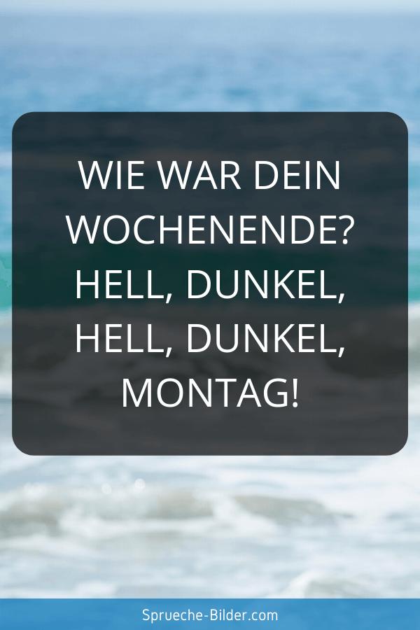 Wochenend Sprüche - Wie war dein Wochenende Hell, Dunkel, Hell, Dunkel, Montag!