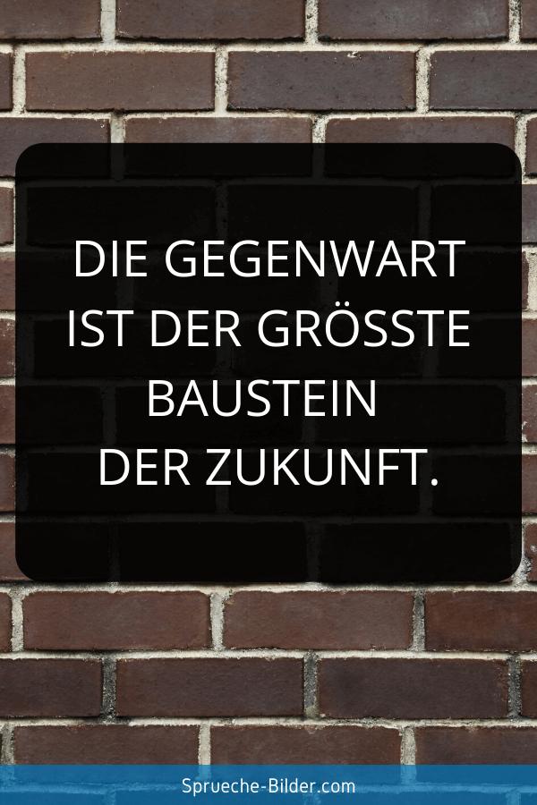 Zukunft Sprüche - Die Gegenwart ist der größte Baustein der Zukunft.