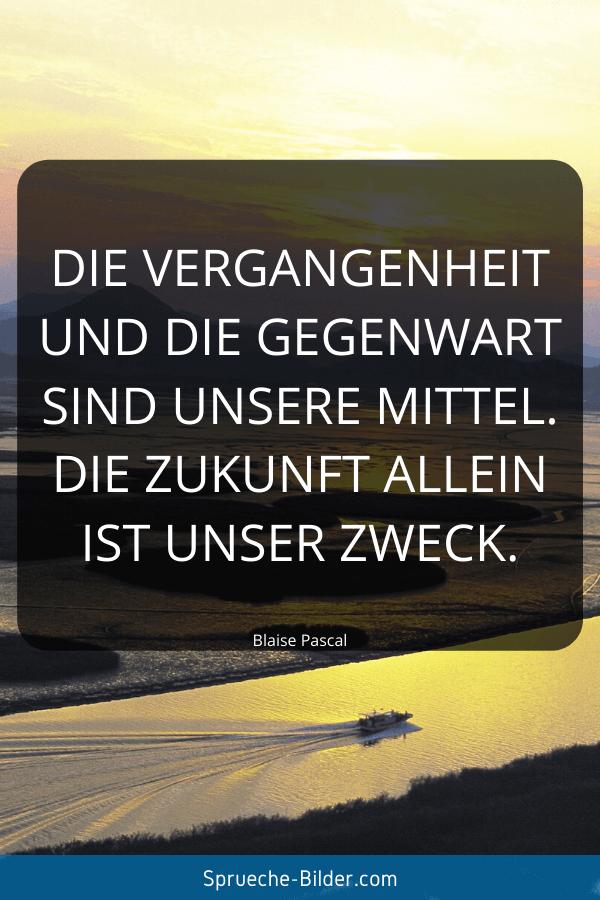 Zukunft Sprüche - Die Vergangenheit und die Gegenwart sind unsere Mittel. Die Zukunft allein ist unser Zweck. Blaise Pascal