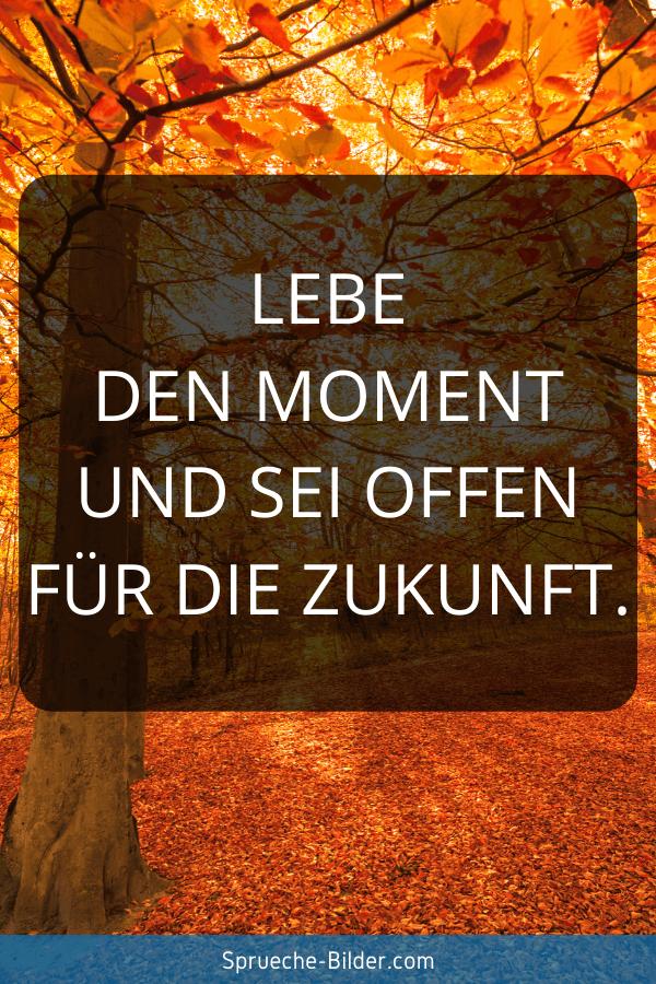 Zukunft Sprüche - Lebe den Moment und sei offen für die Zukunft.