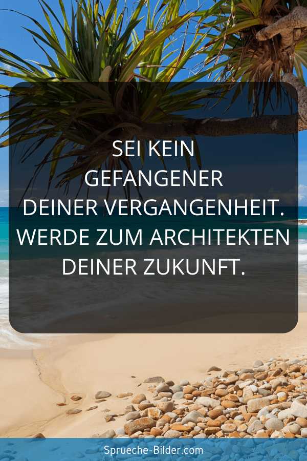 Zukunft Sprüche - Sei kein Gefangener deiner Vergangenheit. Werde zum Architekten deiner Zukunft.